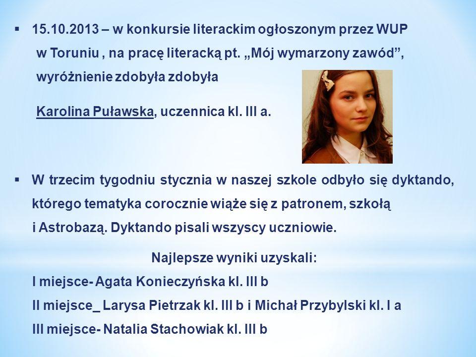 15.10.2013 – w konkursie literackim ogłoszonym przez WUP w Toruniu, na pracę literacką pt. Mój wymarzony zawód, wyróżnienie zdobyła zdobyła Karolina P