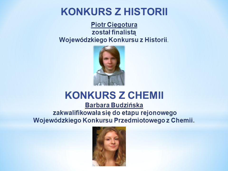 KONKURS Z HISTORII Piotr Cięgotura został finalistą Wojewódzkiego Konkursu z Historii. KONKURS Z CHEMII Barbara Budzińska zakwalifikowała się do etapu