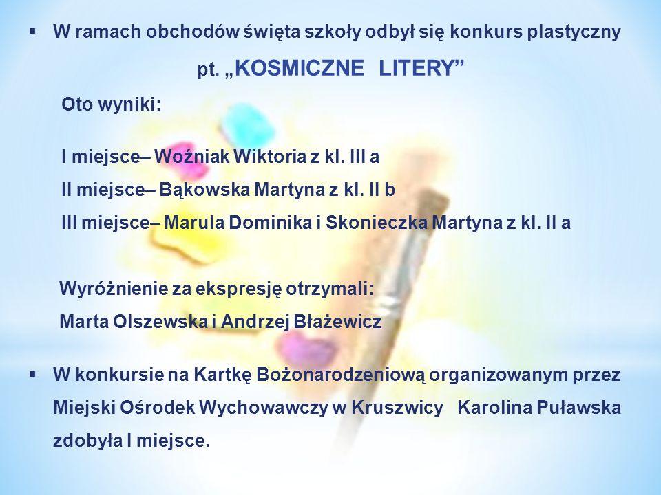 W ramach obchodów święta szkoły odbył się konkurs plastyczny pt. KOSMICZNE LITERY Oto wyniki: I miejsce– Woźniak Wiktoria z kl. III a II miejsce– Bąko