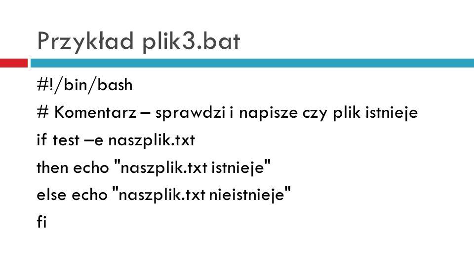 Przykład plik3.bat #!/bin/bash # Komentarz – sprawdzi i napisze czy plik istnieje if test –e naszplik.txt then echo naszplik.txt istnieje else echo naszplik.txt nieistnieje fi
