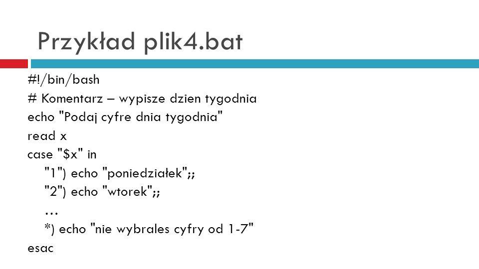 Przykład plik4.bat #!/bin/bash # Komentarz – wypisze dzien tygodnia echo Podaj cyfre dnia tygodnia read x case $x in 1 ) echo poniedziałek ;; 2 ) echo wtorek ;; … *) echo nie wybrales cyfry od 1-7 esac