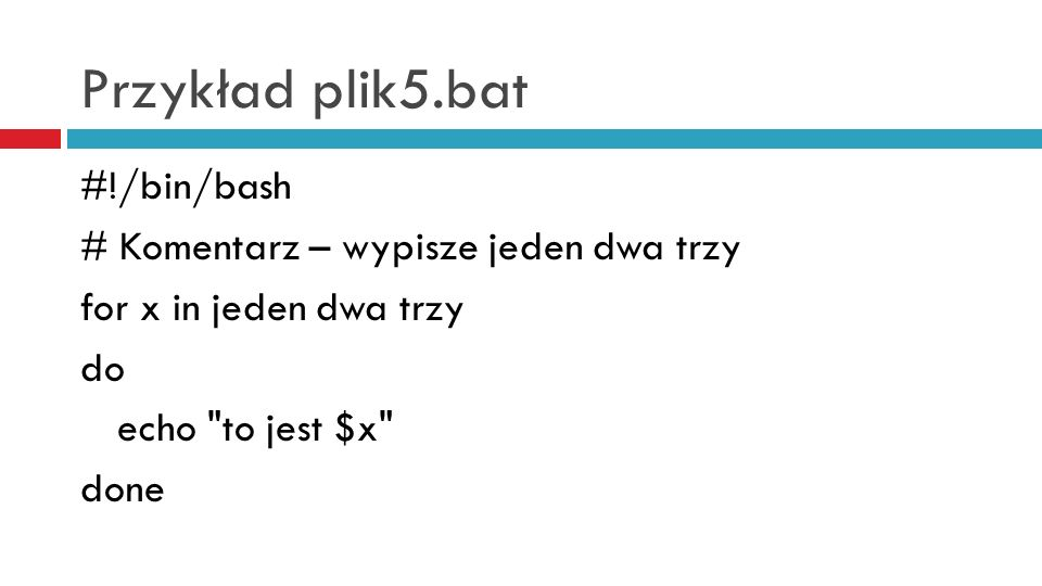 Przykład plik5.bat #!/bin/bash # Komentarz – wypisze jeden dwa trzy for x in jeden dwa trzy do echo