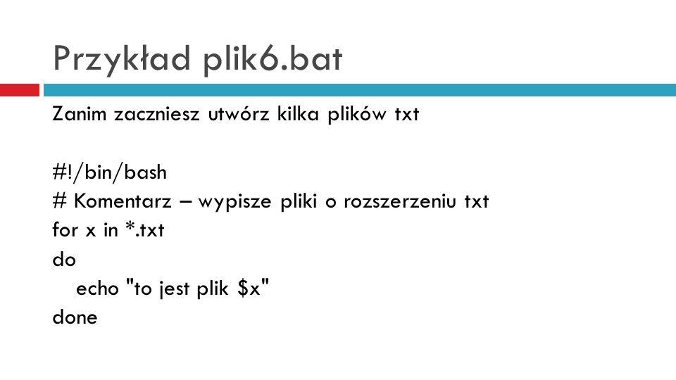 Przykład plik6.bat Zanim zaczniesz utwórz kilka plików txt #!/bin/bash # Komentarz – wypisze pliki o rozszerzeniu txt for x in *.txt do echo to jest plik $x done