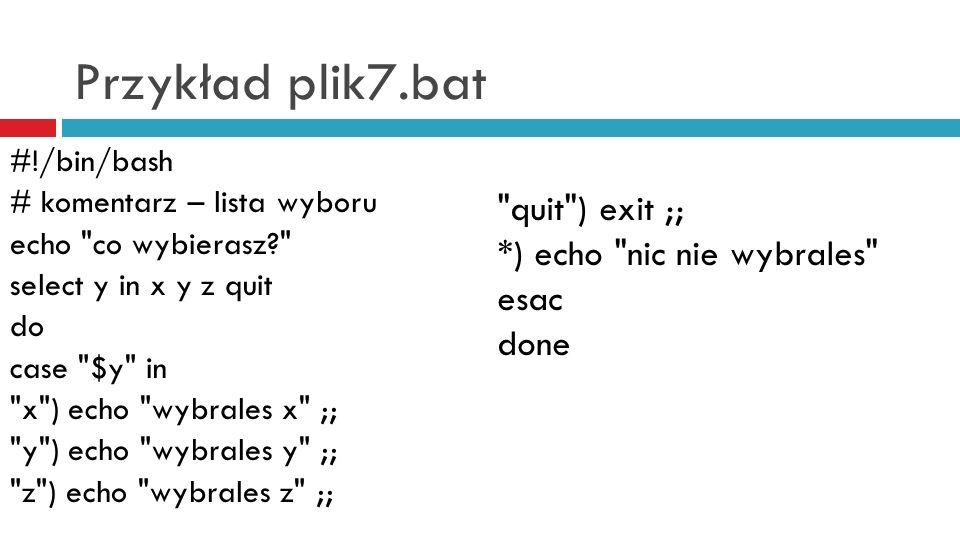 Przykład plik7.bat #!/bin/bash # komentarz – lista wyboru echo co wybierasz? select y in x y z quit do case $y in x ) echo wybrales x ;; y ) echo wybrales y ;; z ) echo wybrales z ;; quit ) exit ;; *) echo nic nie wybrales esac done