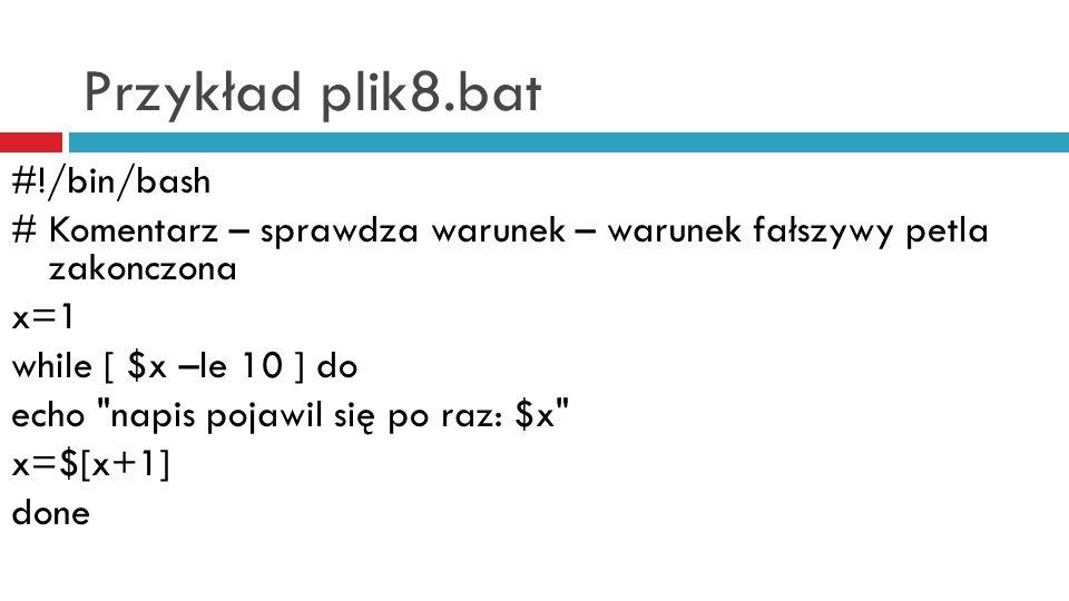 Przykład plik8.bat #!/bin/bash # Komentarz – sprawdza warunek – warunek fałszywy petla zakonczona x=1 while [ $x –le 10 ] do echo napis pojawil się po raz: $x x=$[x+1] done
