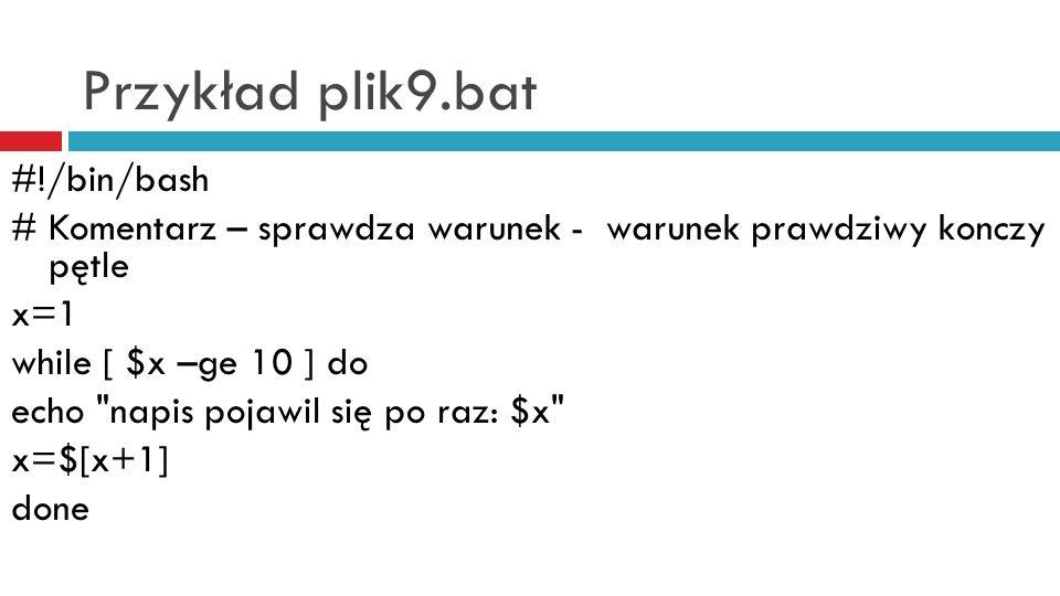 Przykład plik9.bat #!/bin/bash # Komentarz – sprawdza warunek - warunek prawdziwy konczy pętle x=1 while [ $x –ge 10 ] do echo napis pojawil się po raz: $x x=$[x+1] done