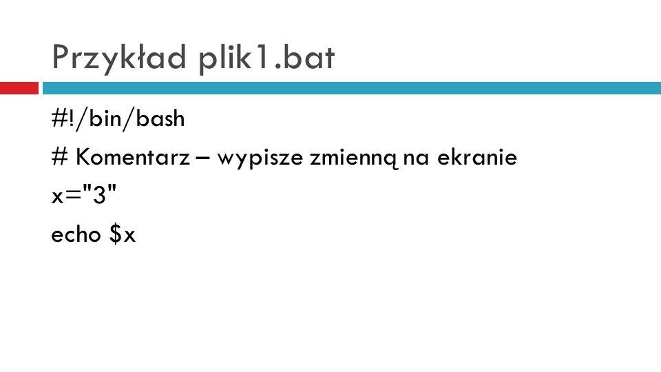 Przykład plik1.bat #!/bin/bash # Komentarz – wypisze zmienną na ekranie x= 3 echo $x