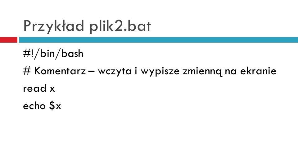 Przykład plik2.bat #!/bin/bash # Komentarz – wczyta i wypisze zmienną na ekranie read x echo $x