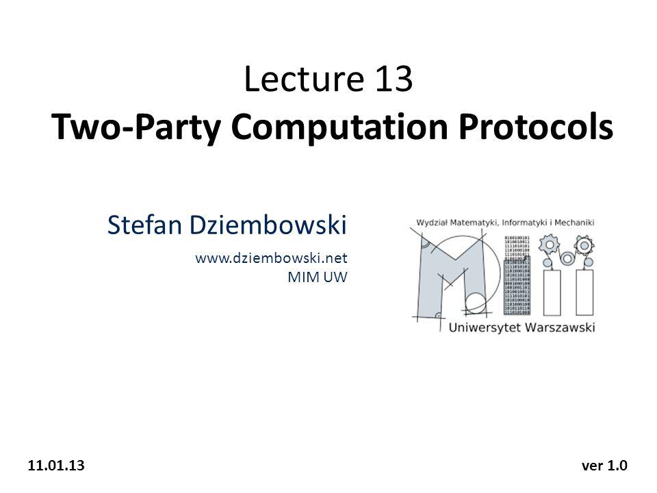 Lecture 13 Two-Party Computation Protocols Stefan Dziembowski www.dziembowski.net MIM UW 11.01.13ver 1.0