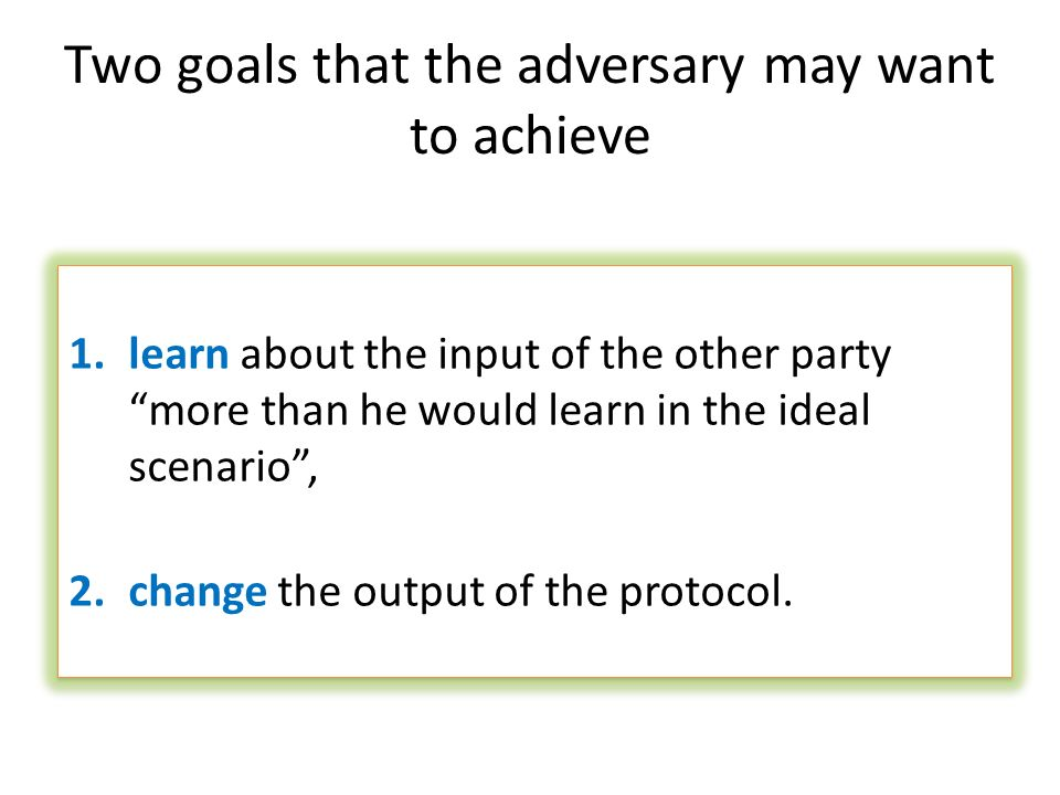 Two goals that the adversary may want to achieve 1.learn about the input of the other party more than he would learn in the ideal scenario, 2.change t