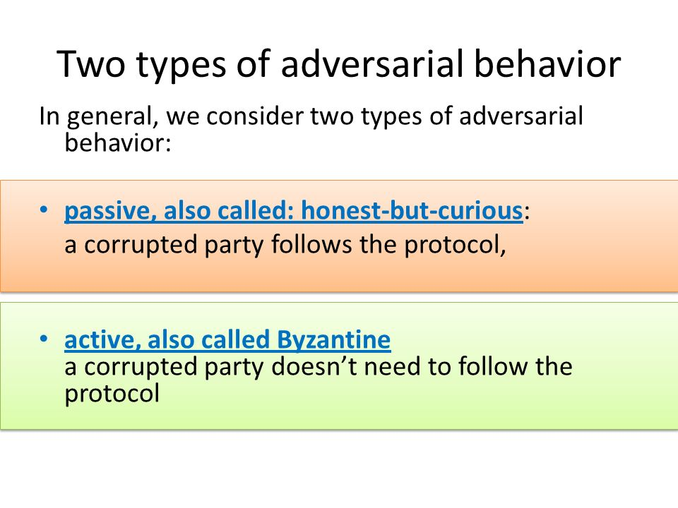 Two types of adversarial behavior In general, we consider two types of adversarial behavior: passive, also called: honest-but-curious: a corrupted par