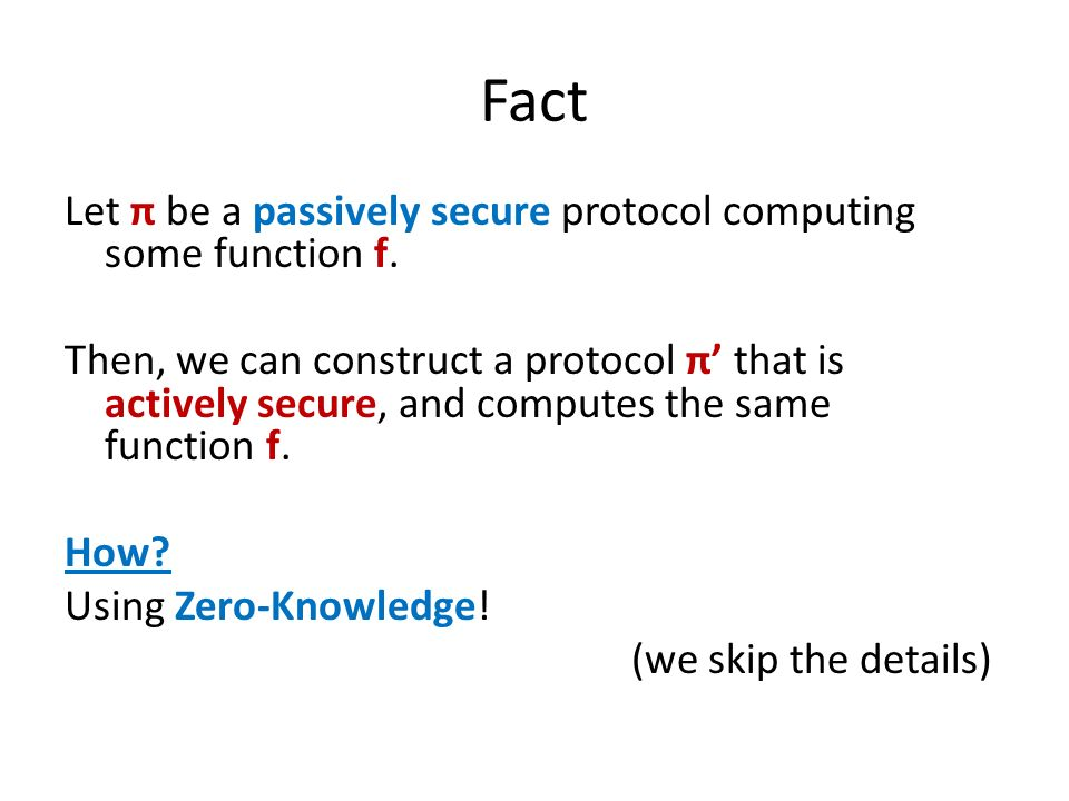 Fact Let π be a passively secure protocol computing some function f. Then, we can construct a protocol π that is actively secure, and computes the sam