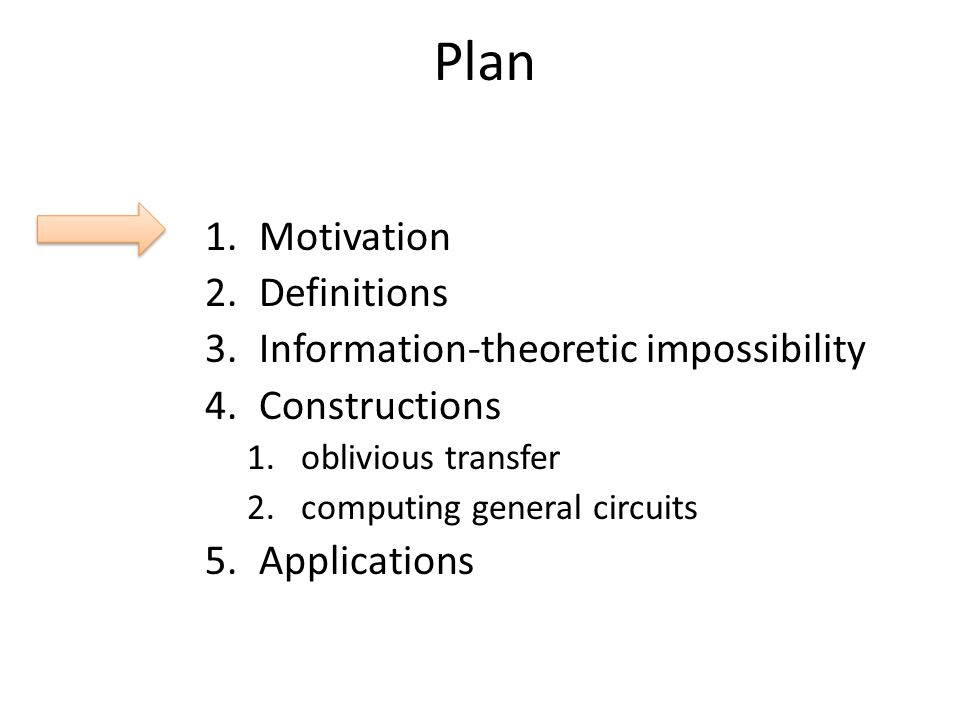 Plan 1.Motivation 2.Definitions 3.Information-theoretic impossibility 4.Constructions 1.oblivious transfer 2.computing general circuits 5.Applications