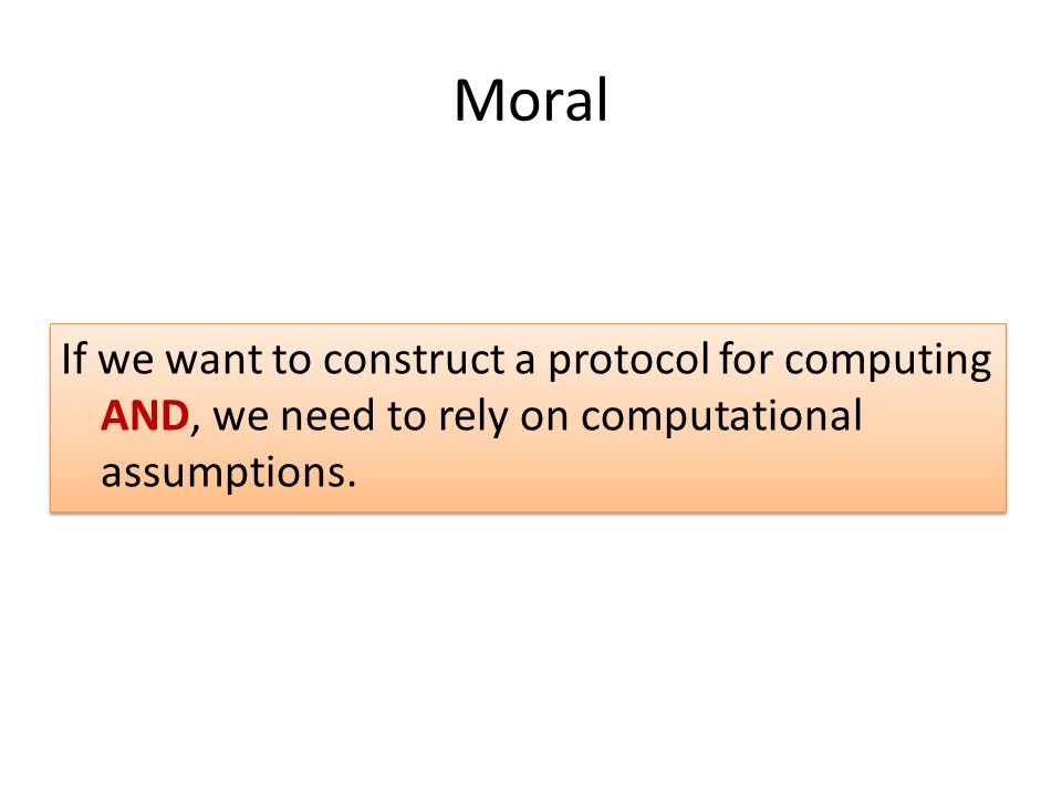 Moral If we want to construct a protocol for computing AND, we need to rely on computational assumptions.