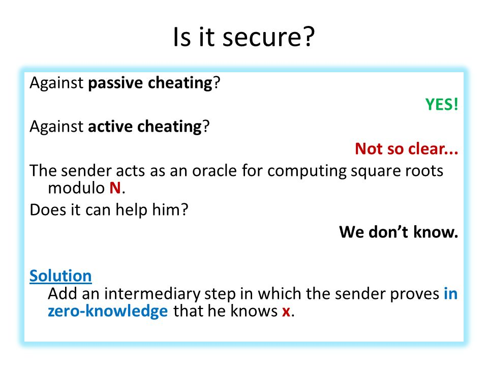 Is it secure? Against passive cheating? YES! Against active cheating? Not so clear... The sender acts as an oracle for computing square roots modulo N