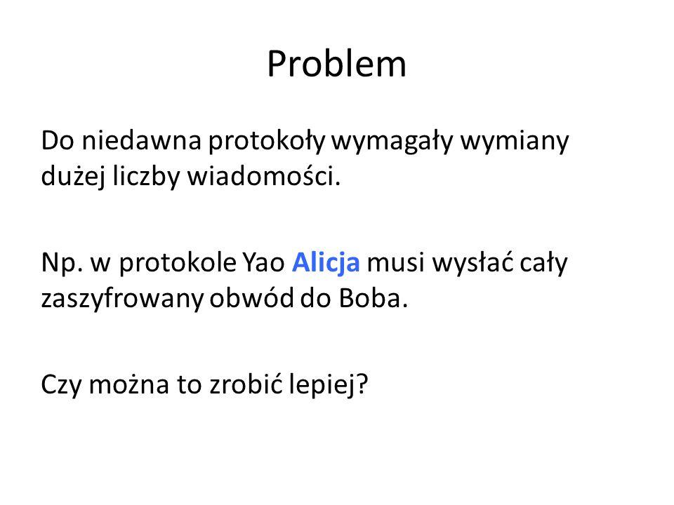Problem Do niedawna protokoły wymagały wymiany dużej liczby wiadomości. Np. w protokole Yao Alicja musi wysłać cały zaszyfrowany obwód do Boba. Czy mo