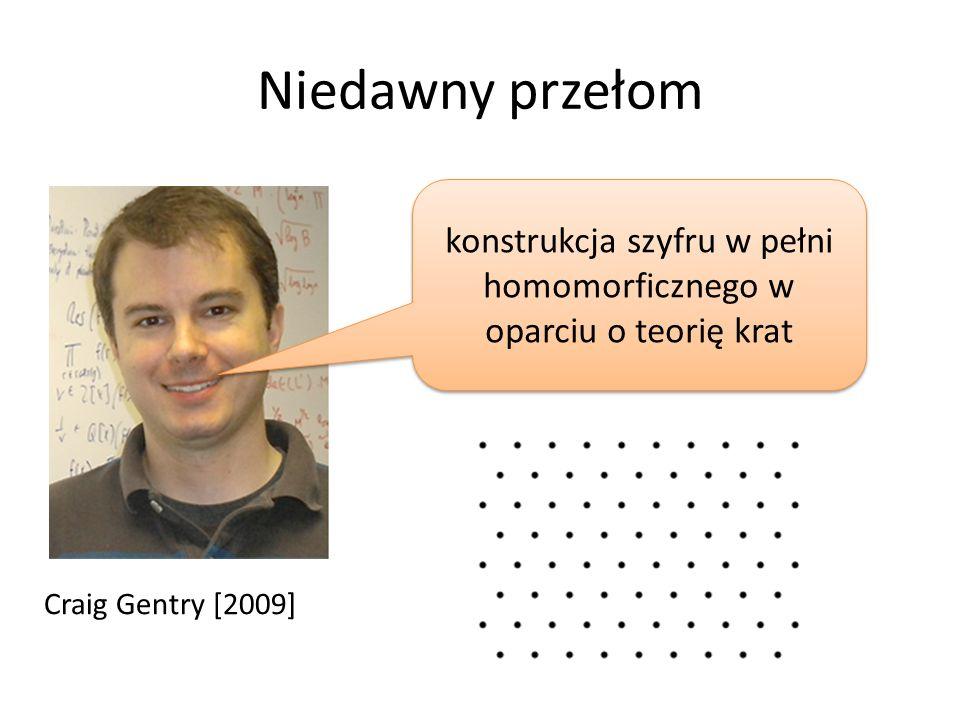 Niedawny przełom Craig Gentry [2009] konstrukcja szyfru w pełni homomorficznego w oparciu o teorię krat