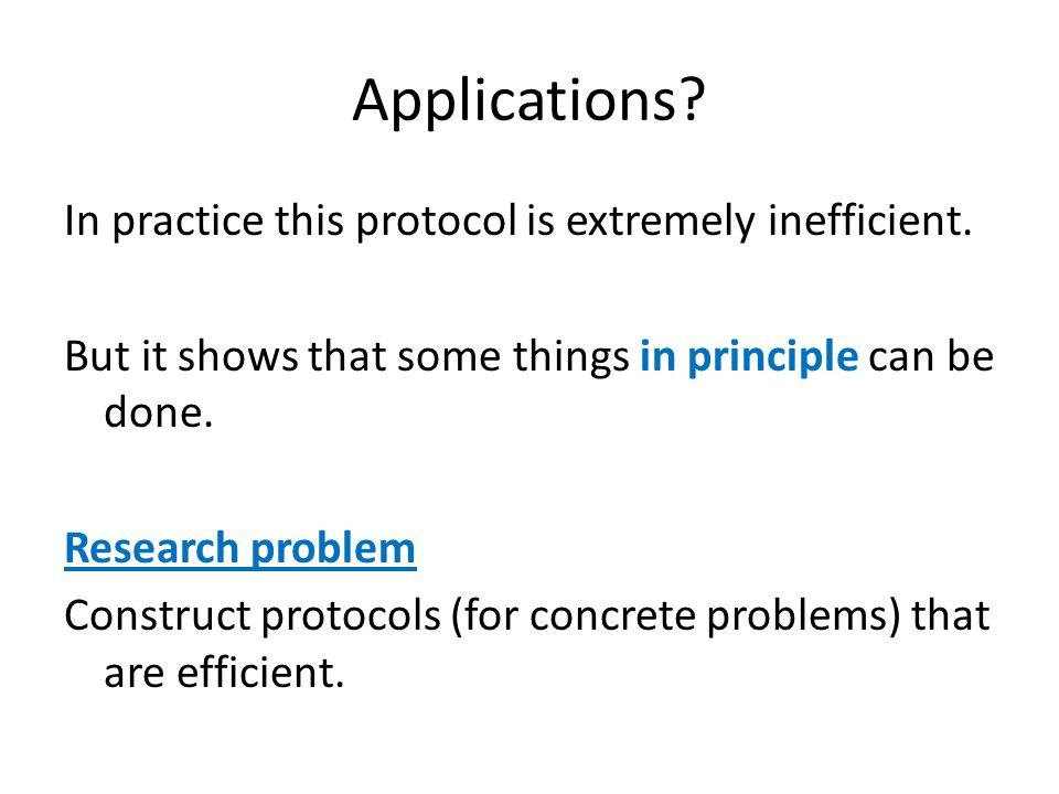 Applications? In practice this protocol is extremely inefficient. But it shows that some things in principle can be done. Research problem Construct p