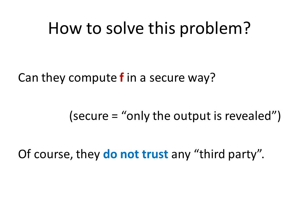 How to solve this problem? Can they compute f in a secure way? (secure = only the output is revealed) Of course, they do not trust any third party.