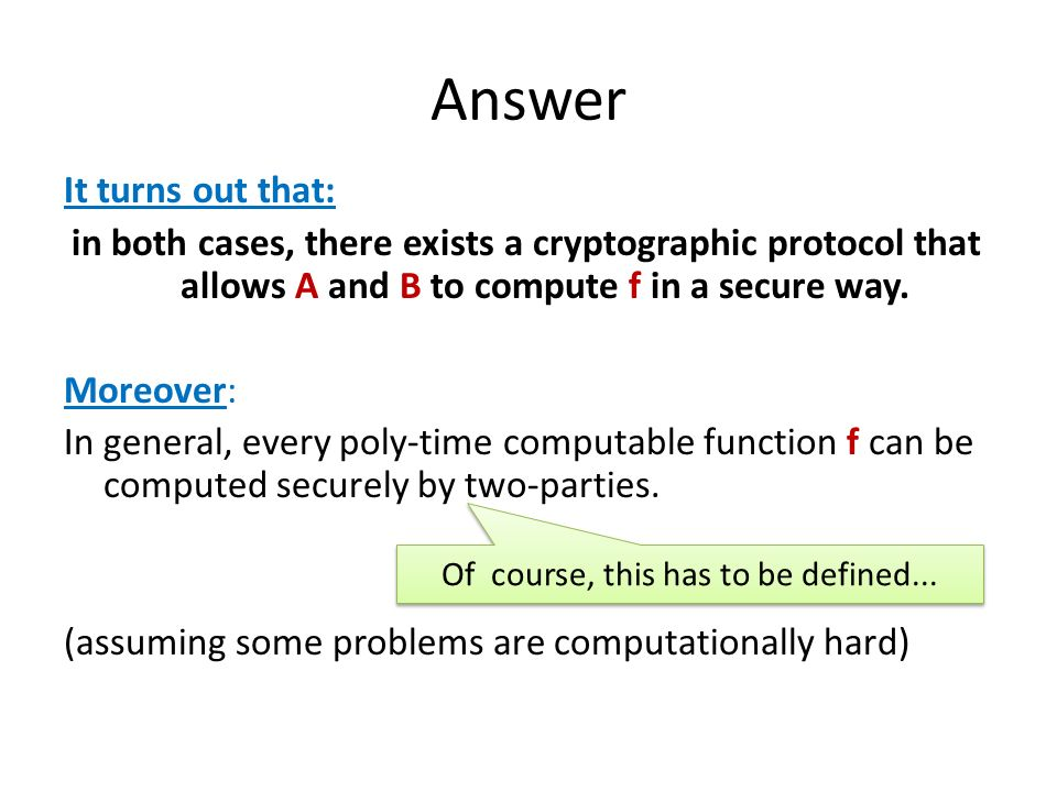 Answer It turns out that: in both cases, there exists a cryptographic protocol that allows A and B to compute f in a secure way. Moreover: In general,