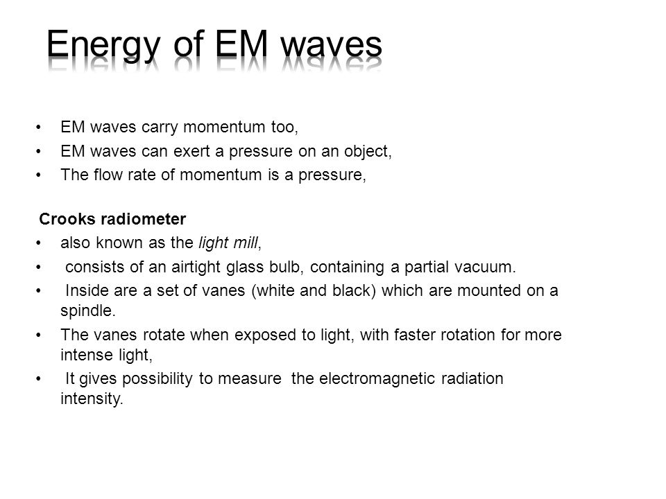 EM waves carry momentum too, EM waves can exert a pressure on an object, The flow rate of momentum is a pressure, Crooks radiometer also known as the light mill, consists of an airtight glass bulb, containing a partial vacuum.