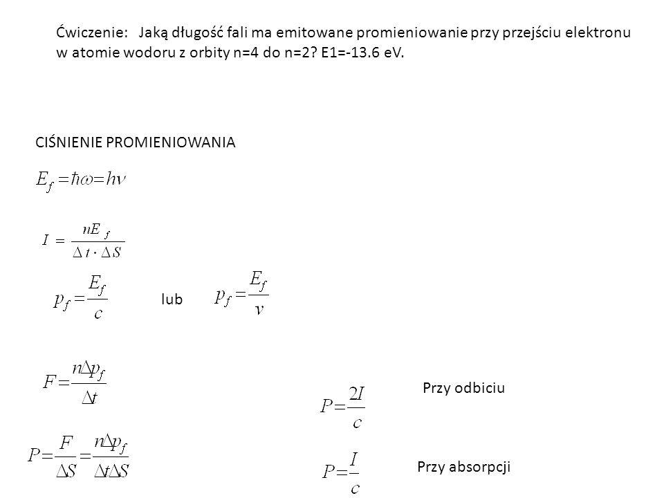 Ćwiczenie: Jaką długość fali ma emitowane promieniowanie przy przejściu elektronu w atomie wodoru z orbity n=4 do n=2? E1=-13.6 eV. CIŚNIENIE PROMIENI