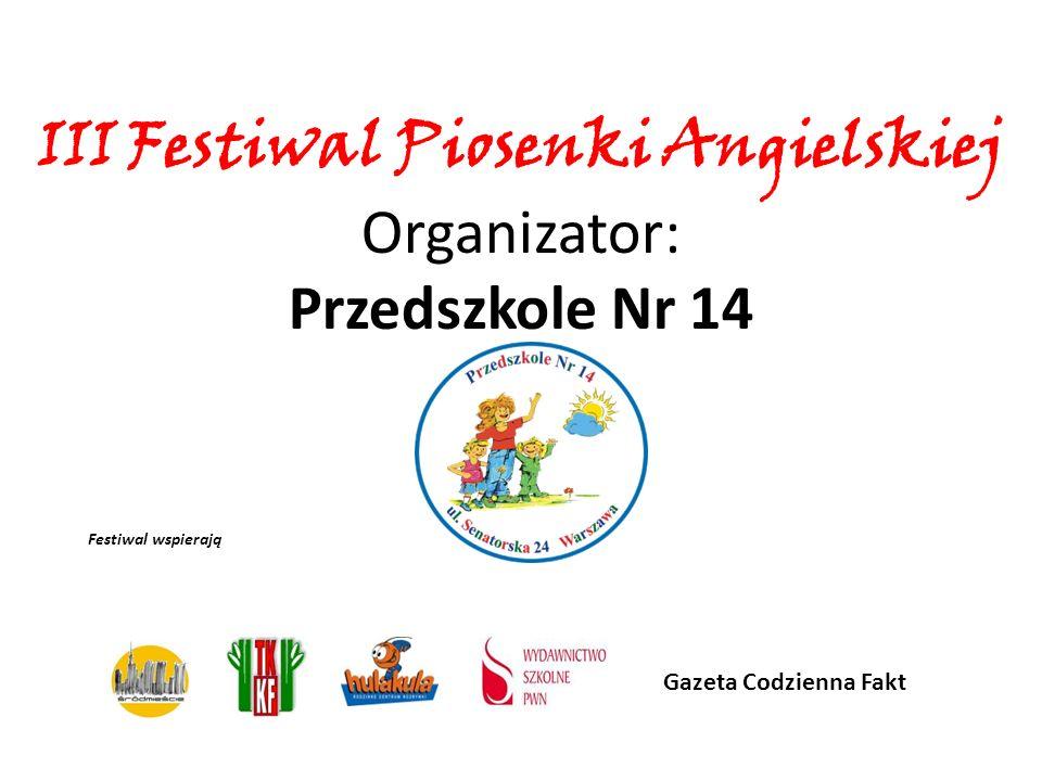 Festiwal wspierają Gazeta Codzienna Fakt III Festiwal Piosenki Angielskiej Organizator: Przedszkole Nr 14