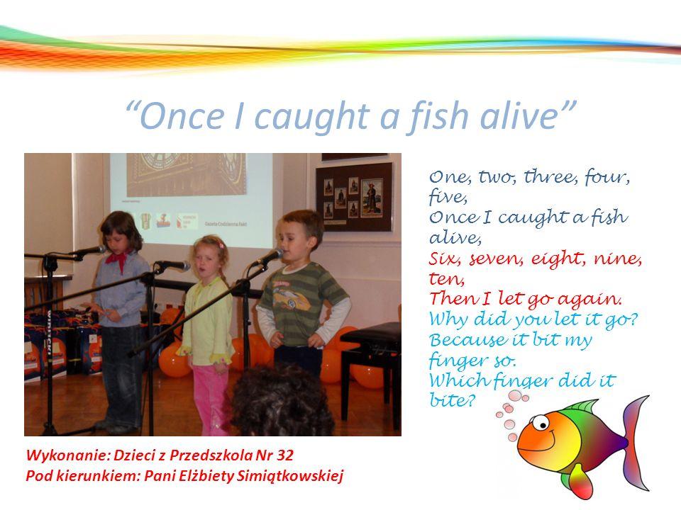 Once I caught a fish alive Wykonanie: Dzieci z Przedszkola Nr 32 Pod kierunkiem: Pani Elżbiety Simiątkowskiej One, two, three, four, five, Once I caug