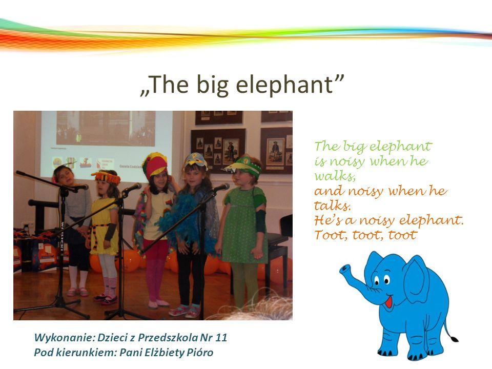 The big elephant Wykonanie: Dzieci z Przedszkola Nr 11 Pod kierunkiem: Pani Elżbiety Pióro The big elephant is noisy when he walks, and noisy when he