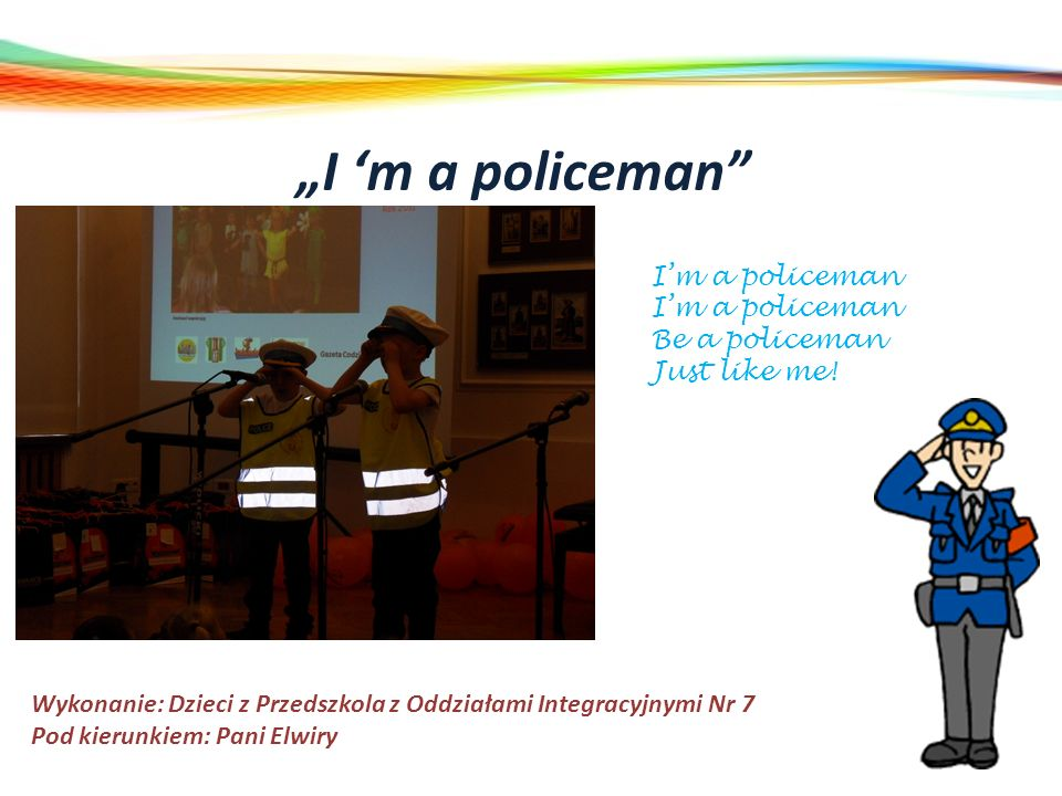 I m a policeman Wykonanie: Dzieci z Przedszkola z Oddziałami Integracyjnymi Nr 7 Pod kierunkiem: Pani Elwiry Im a policeman Be a policeman Just like m