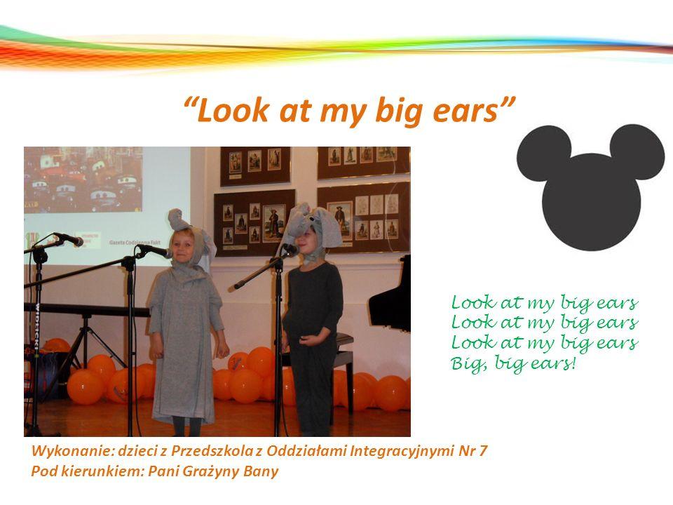 Look at my big ears Wykonanie: dzieci z Przedszkola z Oddziałami Integracyjnymi Nr 7 Pod kierunkiem: Pani Grażyny Bany Look at my big ears Big, big ea