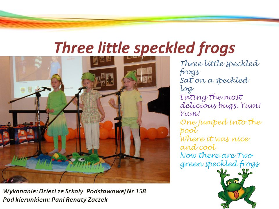 Three little speckled frogs Wykonanie: Dzieci ze Szkoły Podstawowej Nr 158 Pod kierunkiem: Pani Renaty Zaczek Three little speckled frogs Sat on a spe