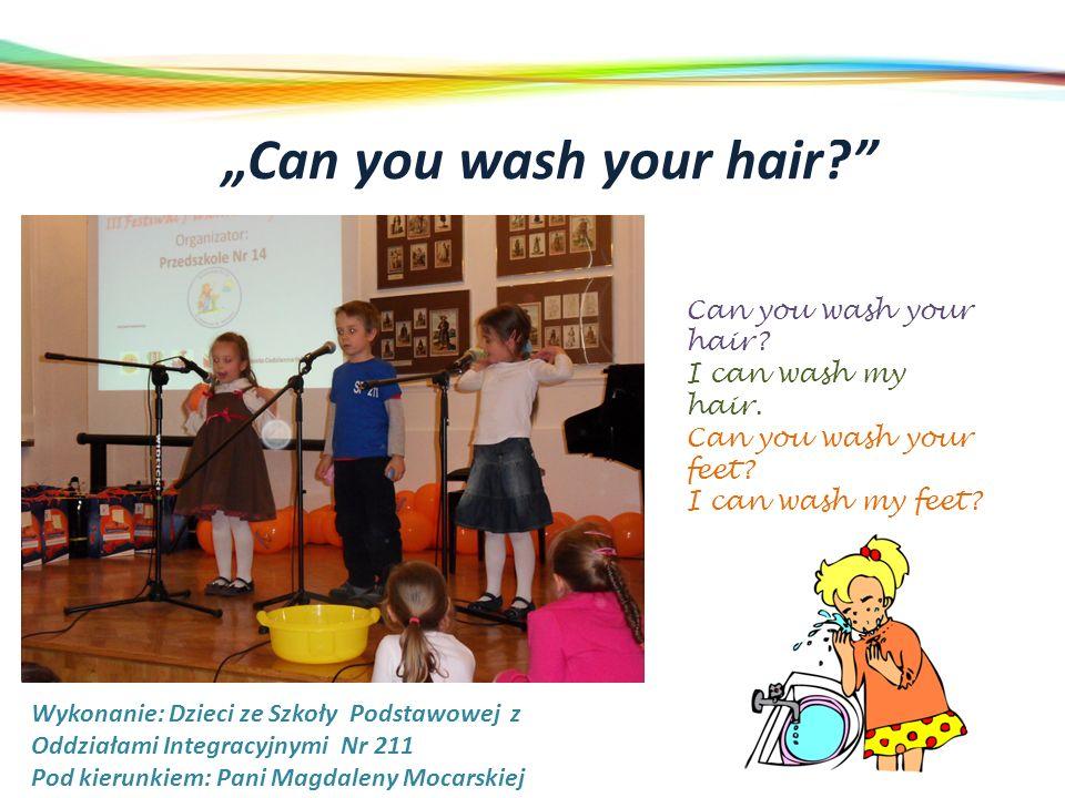 Can you wash your hair? Wykonanie: Dzieci ze Szkoły Podstawowej z Oddziałami Integracyjnymi Nr 211 Pod kierunkiem: Pani Magdaleny Mocarskiej Can you w