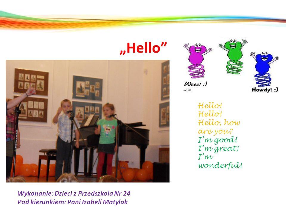 Hello Hello! Hello, how are you? Im good! Im great! Im wonderful! Wykonanie: Dzieci z Przedszkola Nr 24 Pod kierunkiem: Pani Izabeli Matylak