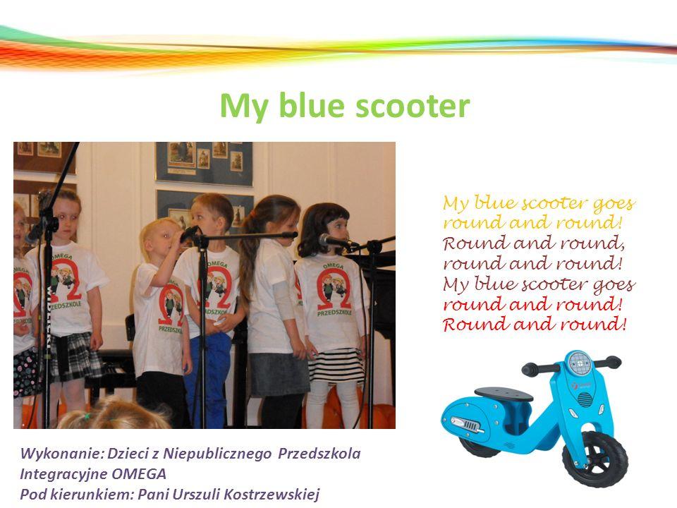 My blue scooter Wykonanie: Dzieci z Niepublicznego Przedszkola Integracyjne OMEGA Pod kierunkiem: Pani Urszuli Kostrzewskiej My blue scooter goes roun