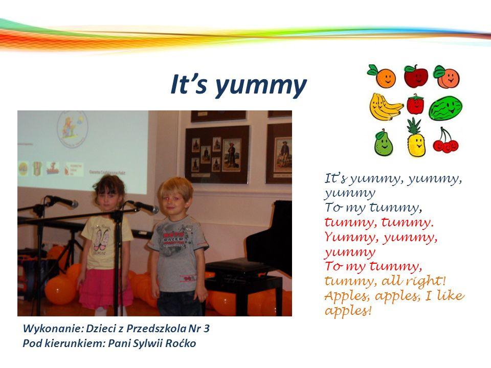 Its yummy Wykonanie: Dzieci z Przedszkola Nr 3 Pod kierunkiem: Pani Sylwii Roćko Its yummy, yummy, yummy To my tummy, tummy, tummy. Yummy, yummy, yumm