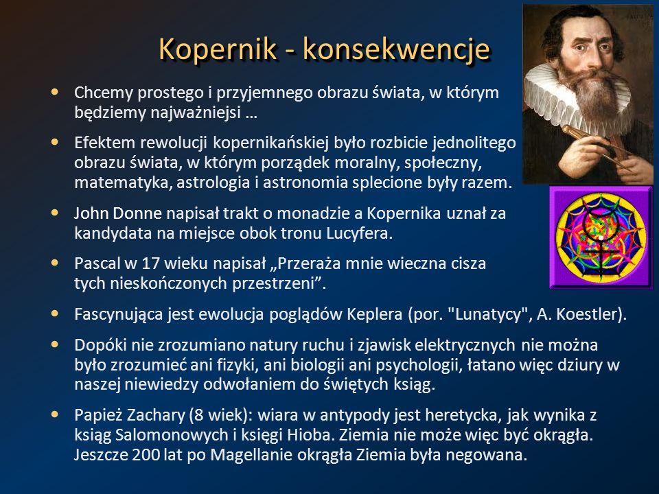 Kopernik - konsekwencje Chcemy prostego i przyjemnego obrazu świata, w którym będziemy najważniejsi … Efektem rewolucji kopernikańskiej było rozbicie