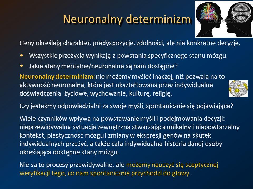 Neuronalny determinizm Geny określają charakter, predyspozycje, zdolności, ale nie konkretne decyzje. Wszystkie przeżycia wynikają z powstania specyfi