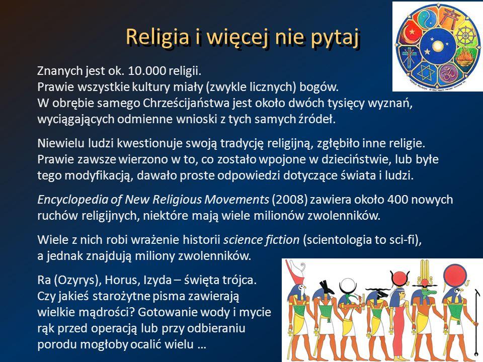 Religia i więcej nie pytaj Znanych jest ok. 10.000 religii. Prawie wszystkie kultury miały (zwykle licznych) bogów. W obrębie samego Chrześcijaństwa j