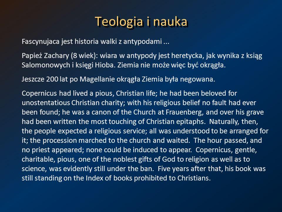Teologia i nauka Fascynujaca jest historia walki z antypodami... Papież Zachary (8 wiek): wiara w antypody jest heretycka, jak wynika z ksiąg Salomono