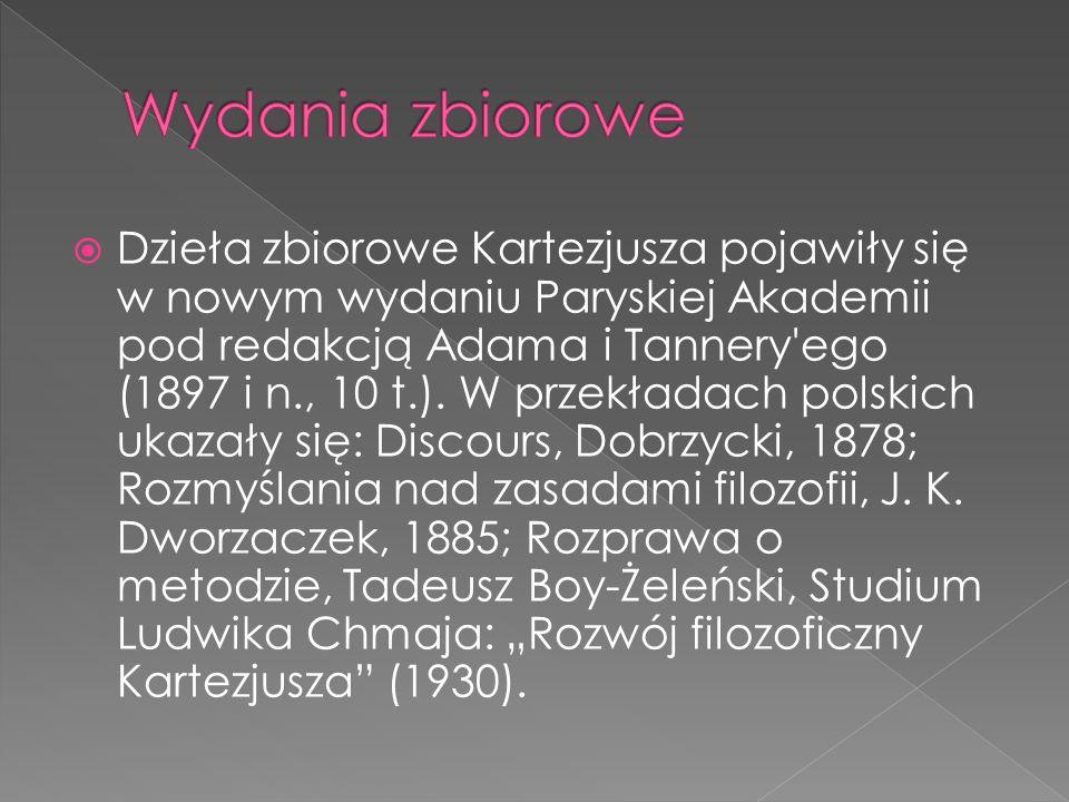 Dzieła zbiorowe Kartezjusza pojawiły się w nowym wydaniu Paryskiej Akademii pod redakcją Adama i Tannery'ego (1897 i n., 10 t.). W przekładach polskic