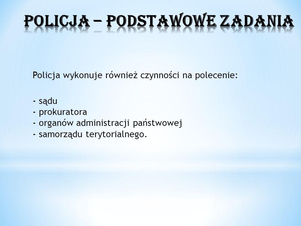 Policja wykonuje również czynności na polecenie: - sądu - prokuratora - organów administracji państwowej - samorządu terytorialnego.