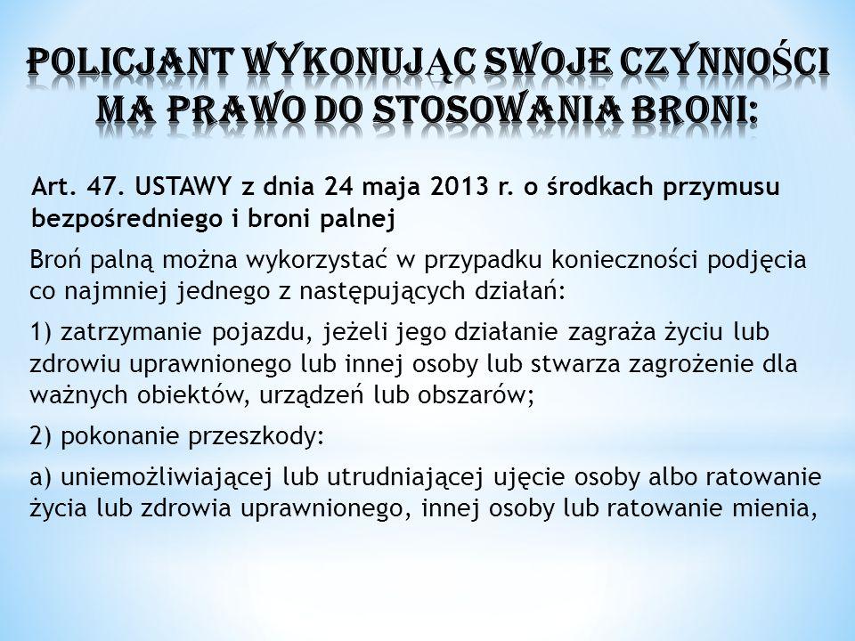 Art. 47. USTAWY z dnia 24 maja 2013 r. o środkach przymusu bezpośredniego i broni palnej Broń palną można wykorzystać w przypadku konieczności podjęci