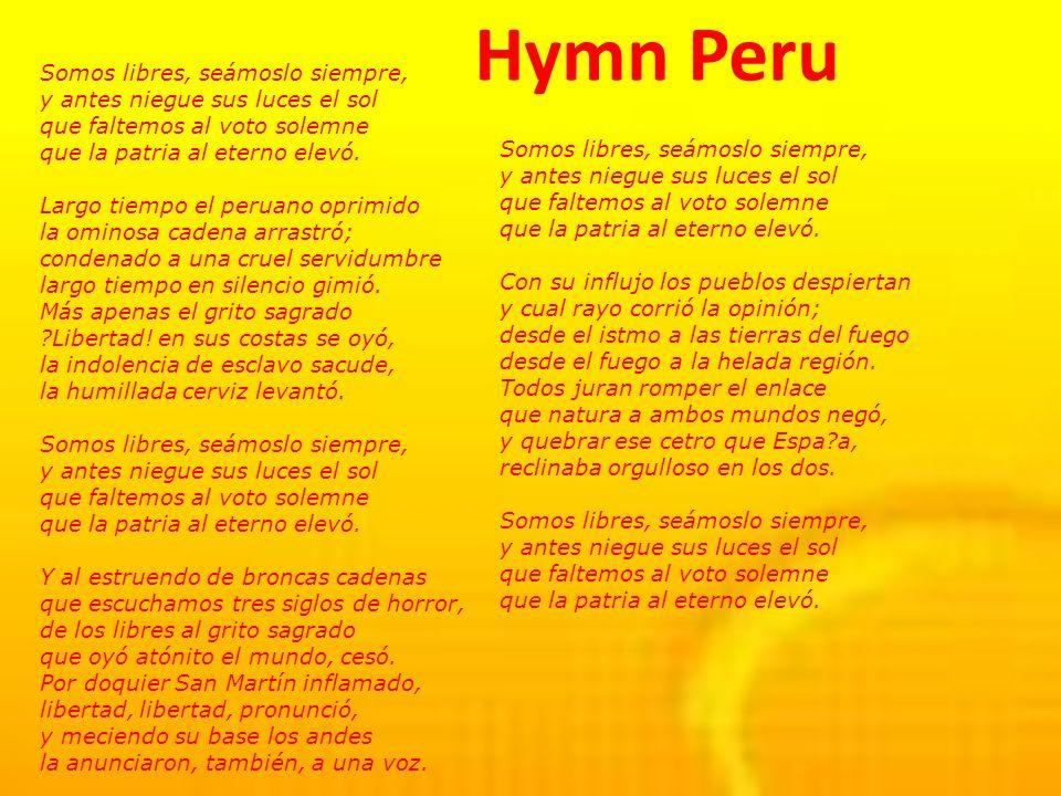 Hymn Peru Somos libres, seámoslo siempre, y antes niegue sus luces el sol que faltemos al voto solemne que la patria al eterno elevó.