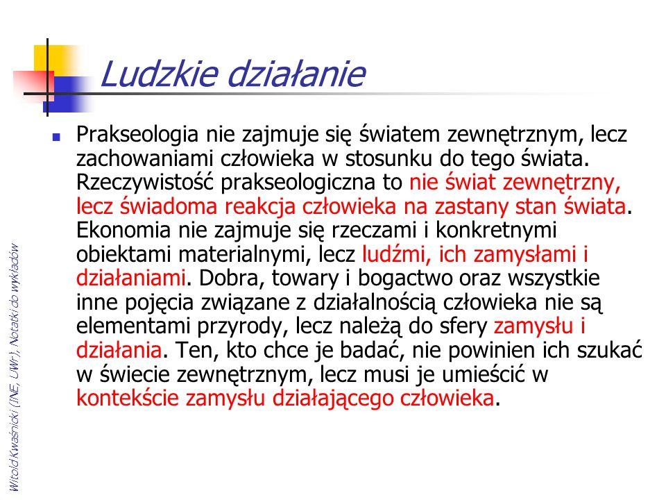 Witold Kwaśnicki (INE, UWr), Notatki do wykładów Ludzkie działanie Prakseologia nie zajmuje się światem zewnętrznym, lecz zachowaniami człowieka w sto