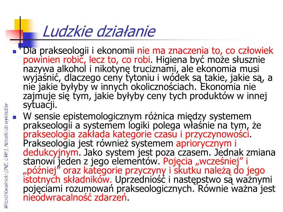 Witold Kwaśnicki (INE, UWr), Notatki do wykładów Ludzkie działanie Dla prakseologii i ekonomii nie ma znaczenia to, co człowiek powinien robić, lecz t
