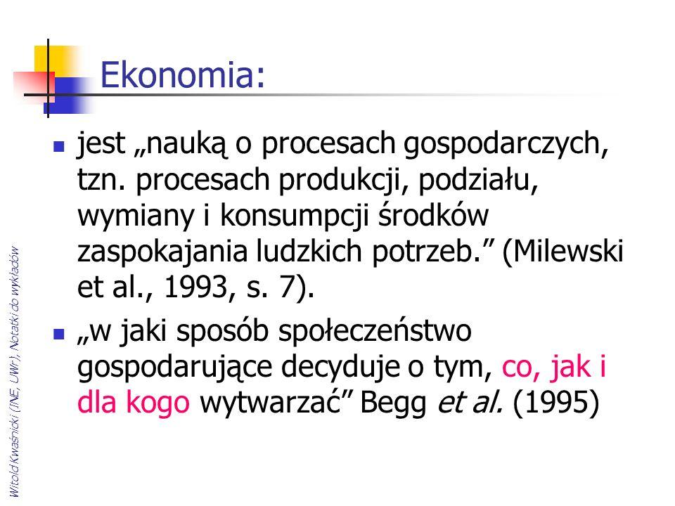 Witold Kwaśnicki (INE, UWr), Notatki do wykładów Ekonomia: jest nauką o procesach gospodarczych, tzn. procesach produkcji, podziału, wymiany i konsump