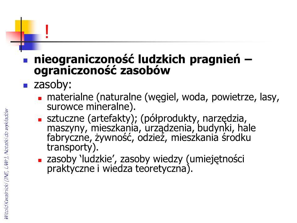 Witold Kwaśnicki (INE, UWr), Notatki do wykładów ! nieograniczoność ludzkich pragnień – ograniczoność zasobów zasoby: materialne (naturalne (węgiel, w