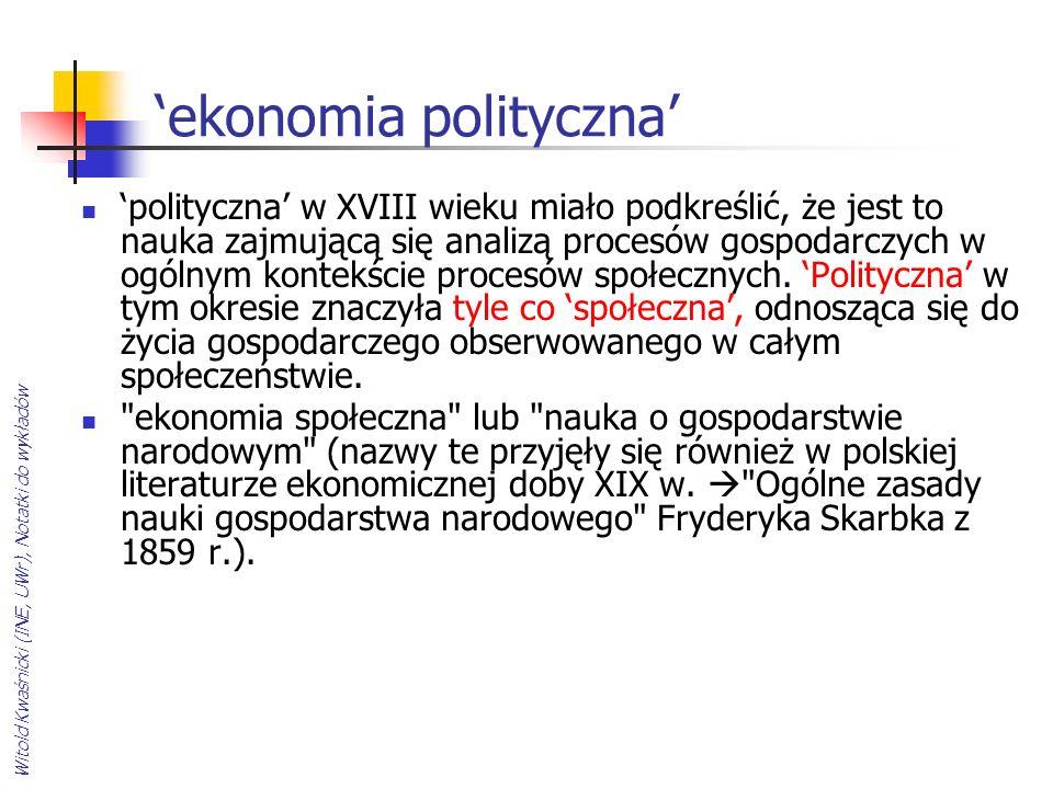 Witold Kwaśnicki (INE, UWr), Notatki do wykładów ekonomia polityczna polityczna w XVIII wieku miało podkreślić, że jest to nauka zajmującą się analizą