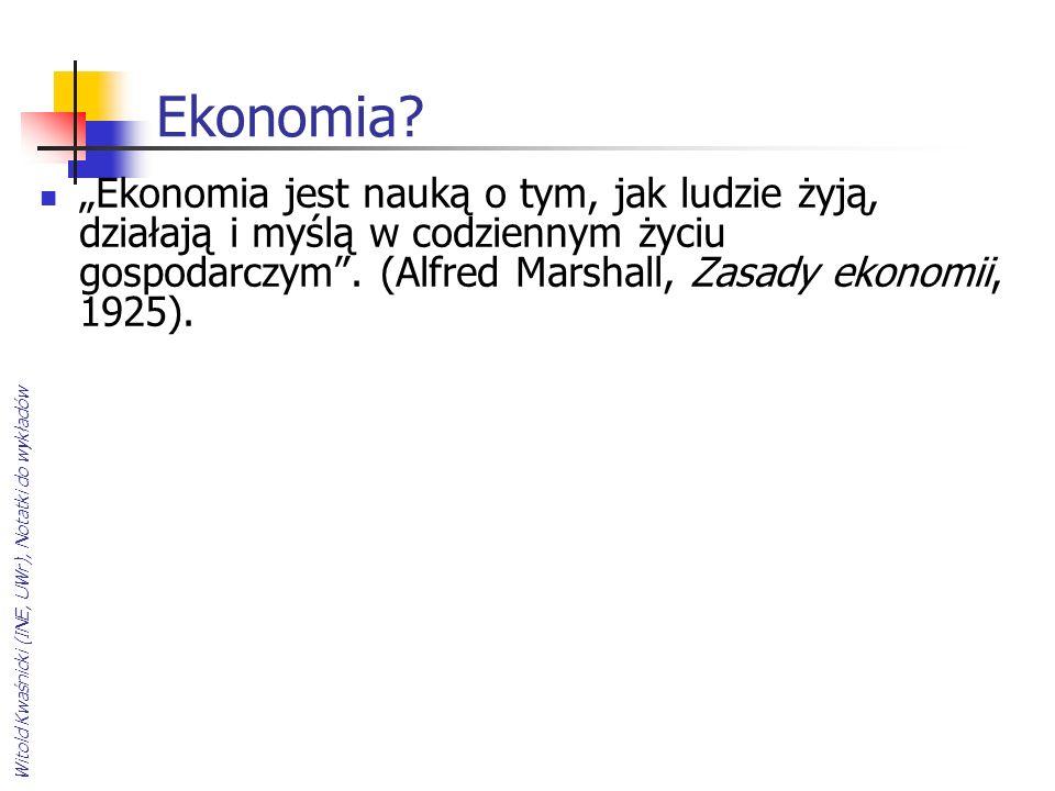 Ekonomia? Ekonomia jest nauką o tym, jak ludzie żyją, działają i myślą w codziennym życiu gospodarczym. (Alfred Marshall, Zasady ekonomii, 1925).